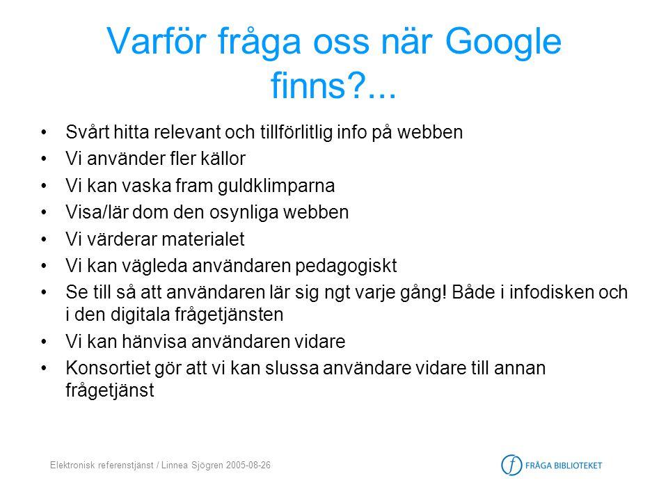 Elektronisk referenstjänst / Linnea Sjögren 2005-08-26 Varför fråga oss när Google finns?... •Svårt hitta relevant och tillförlitlig info på webben •V