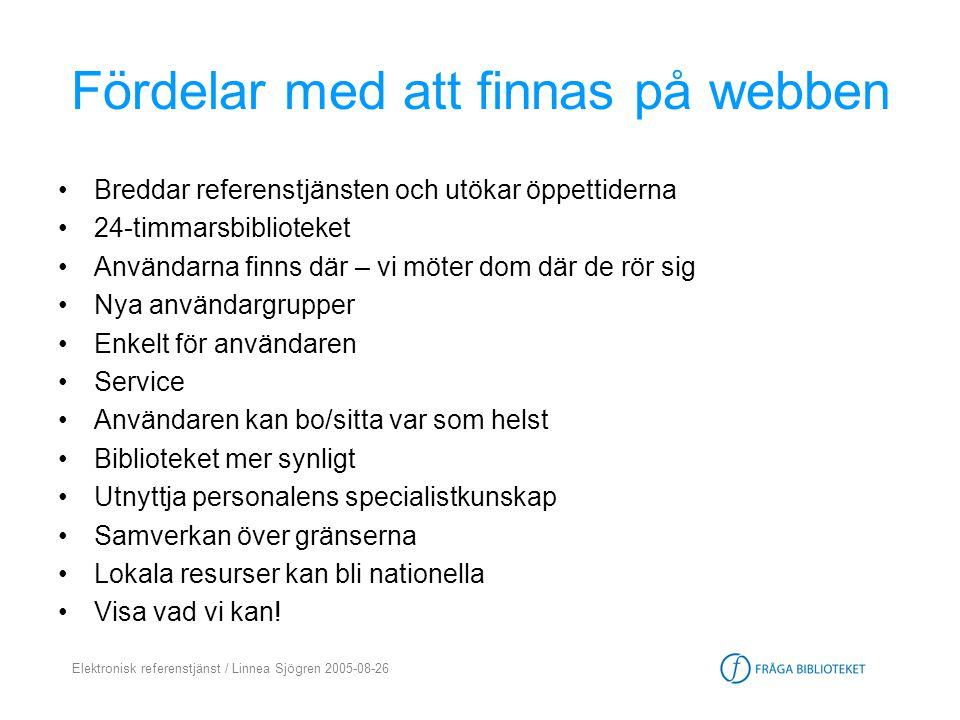 Elektronisk referenstjänst / Linnea Sjögren 2005-08-26 Fördelar för dig som bibliotekarie •Kompetenshöjande - 91% av Fråga bibliotekets medarbetare anser att det inneburit en kompetenshöjning för dem att arbeta i Fråga biblioteket •Roligt.