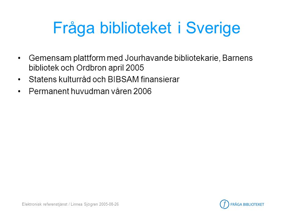 Elektronisk referenstjänst / Linnea Sjögren 2005-08-26 Fråga biblioteket i Sverige •Gemensam plattform med Jourhavande bibliotekarie, Barnens bibliote