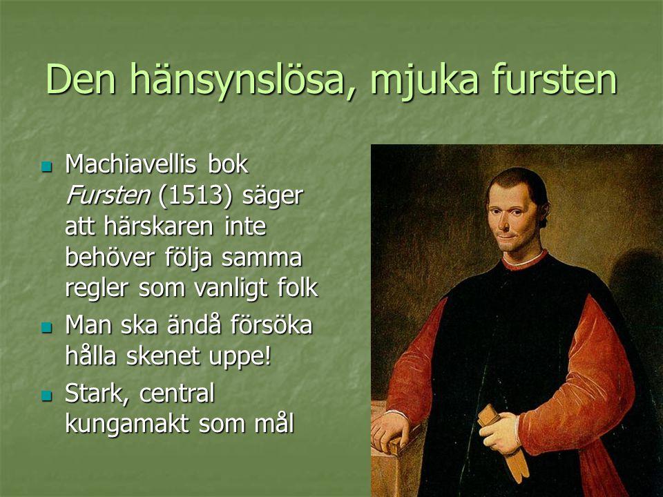 Den hänsynslösa, mjuka fursten  Machiavellis bok Fursten (1513) säger att härskaren inte behöver följa samma regler som vanligt folk  Man ska ändå f