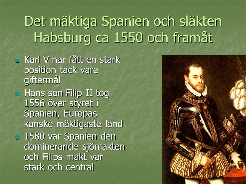 Det mäktiga Spanien och släkten Habsburg ca 1550 och framåt  Karl V har fått en stark position tack vare giftermål  Hans son Filip II tog 1556 över