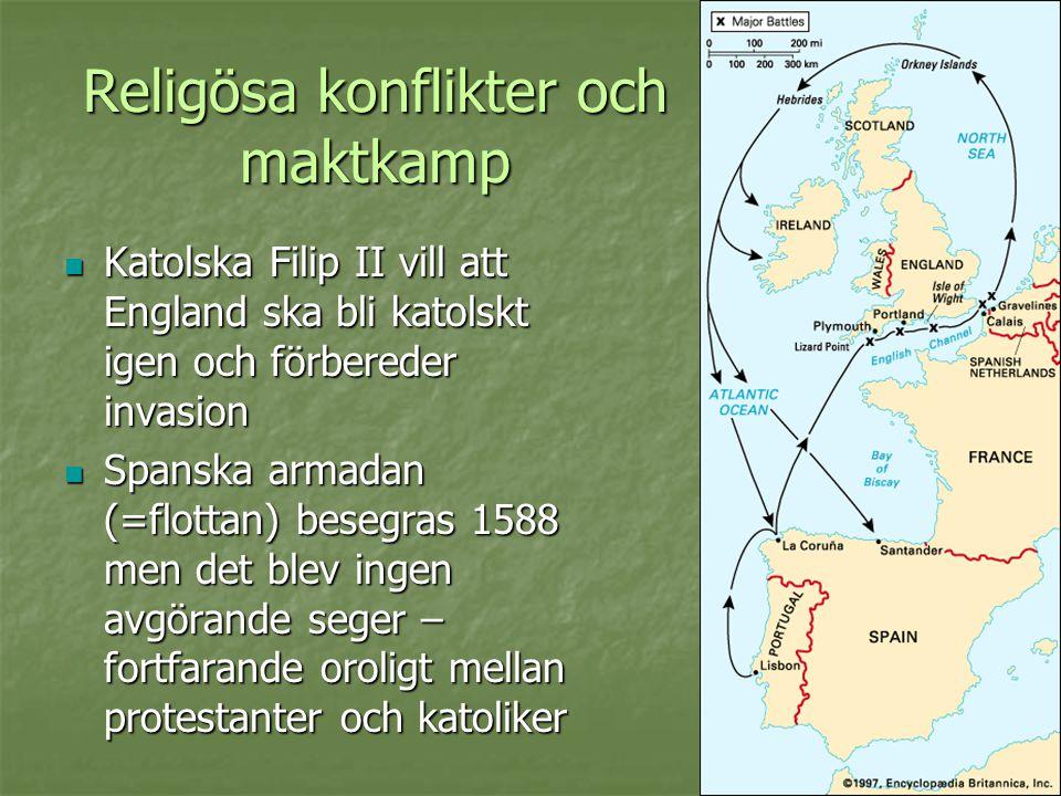 Religösa konflikter och maktkamp  Katolska Filip II vill att England ska bli katolskt igen och förbereder invasion  Spanska armadan (=flottan) beseg