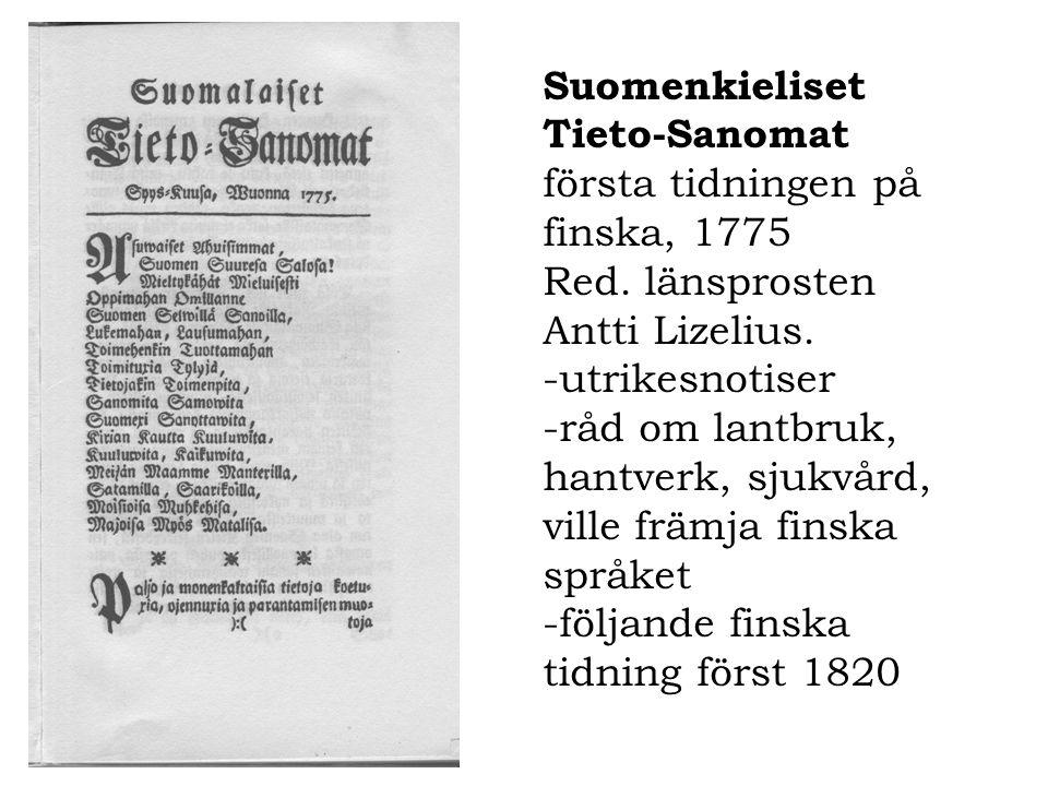 Suomenkieliset Tieto-Sanomat första tidningen på finska, 1775 Red. länsprosten Antti Lizelius. -utrikesnotiser -råd om lantbruk, hantverk, sjukvård, v