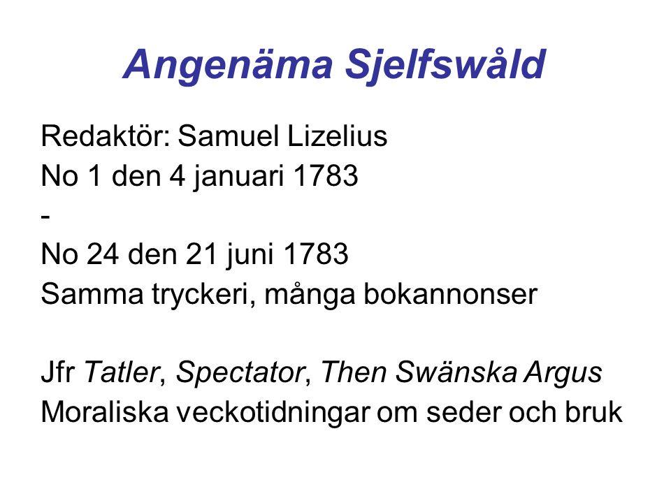 Angenäma Sjelfswåld Redaktör: Samuel Lizelius No 1 den 4 januari 1783 - No 24 den 21 juni 1783 Samma tryckeri, många bokannonser Jfr Tatler, Spectator