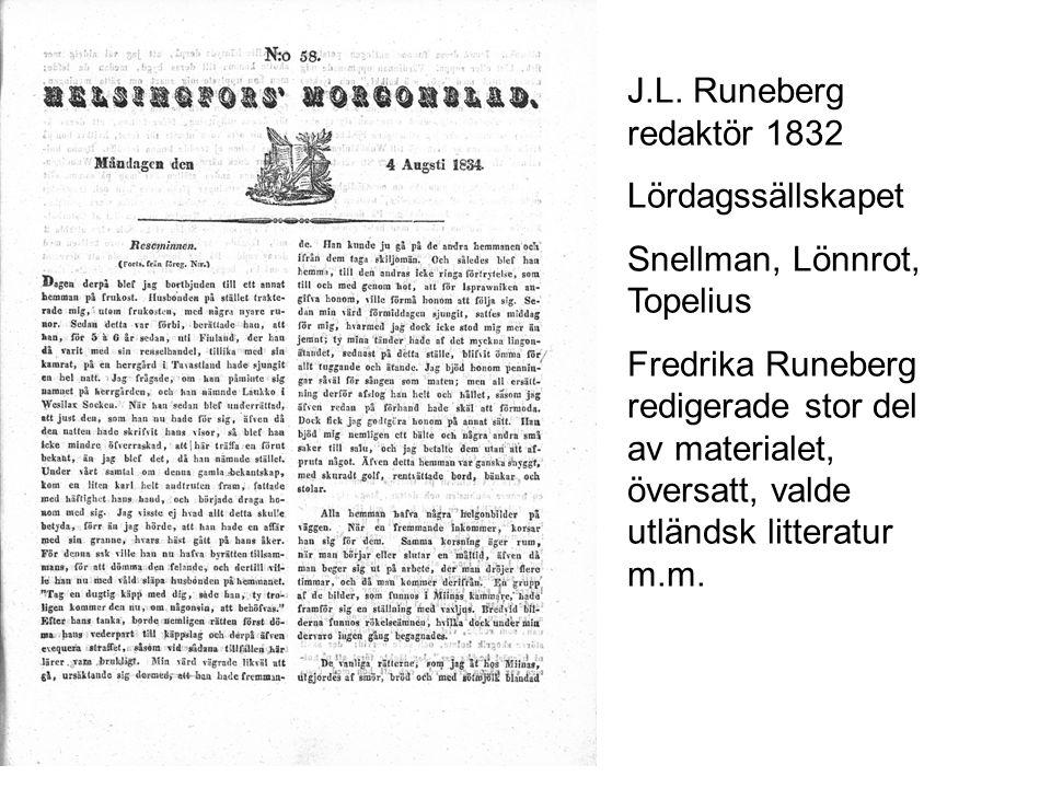 J.L. Runeberg redaktör 1832 Lördagssällskapet Snellman, Lönnrot, Topelius Fredrika Runeberg redigerade stor del av materialet, översatt, valde utländs