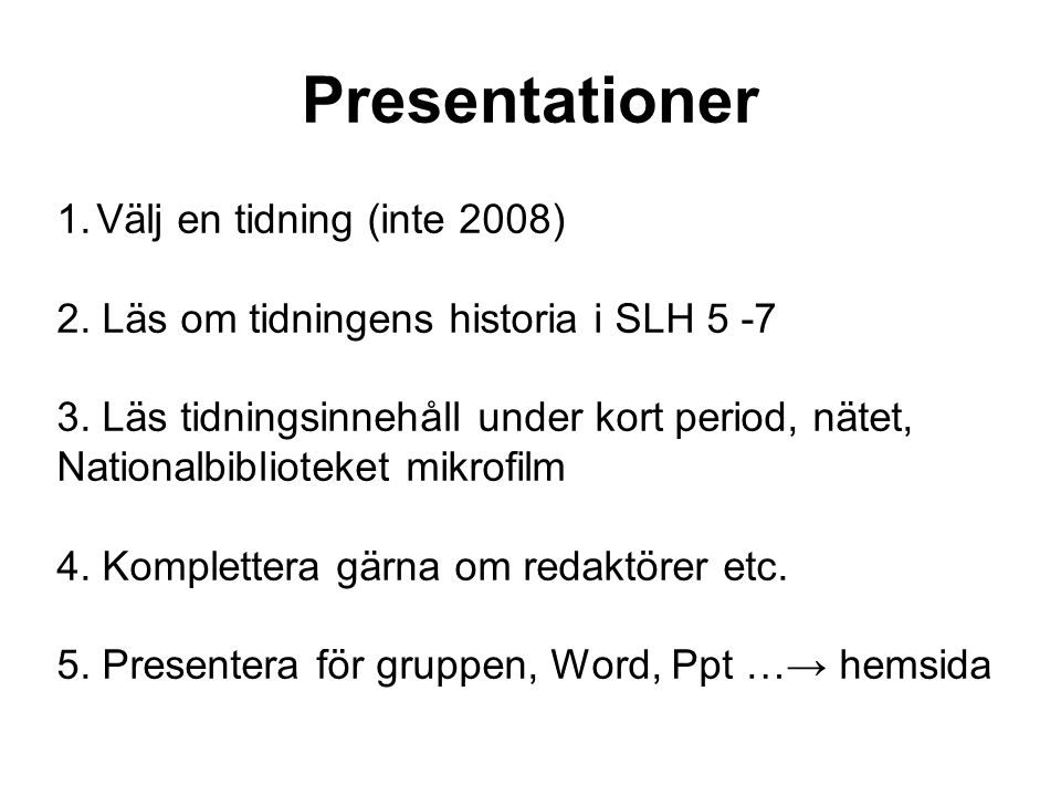 Presentationer 1.Välj en tidning (inte 2008) 2. Läs om tidningens historia i SLH 5 -7 3. Läs tidningsinnehåll under kort period, nätet, Nationalbiblio