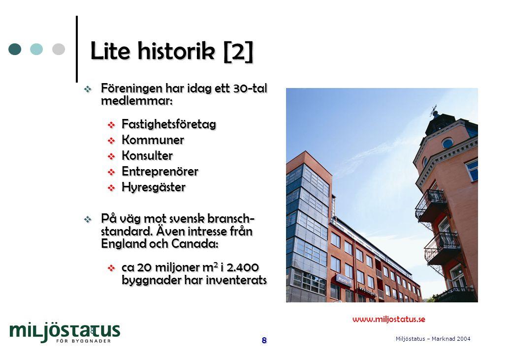 Miljöstatus – Marknad 2004 8 8 Lite historik [2]  Föreningen har idag ett 30-tal medlemmar:  Fastighetsföretag  Kommuner  Konsulter  Entreprenörer  Hyresgäster  På väg mot svensk bransch- standard.