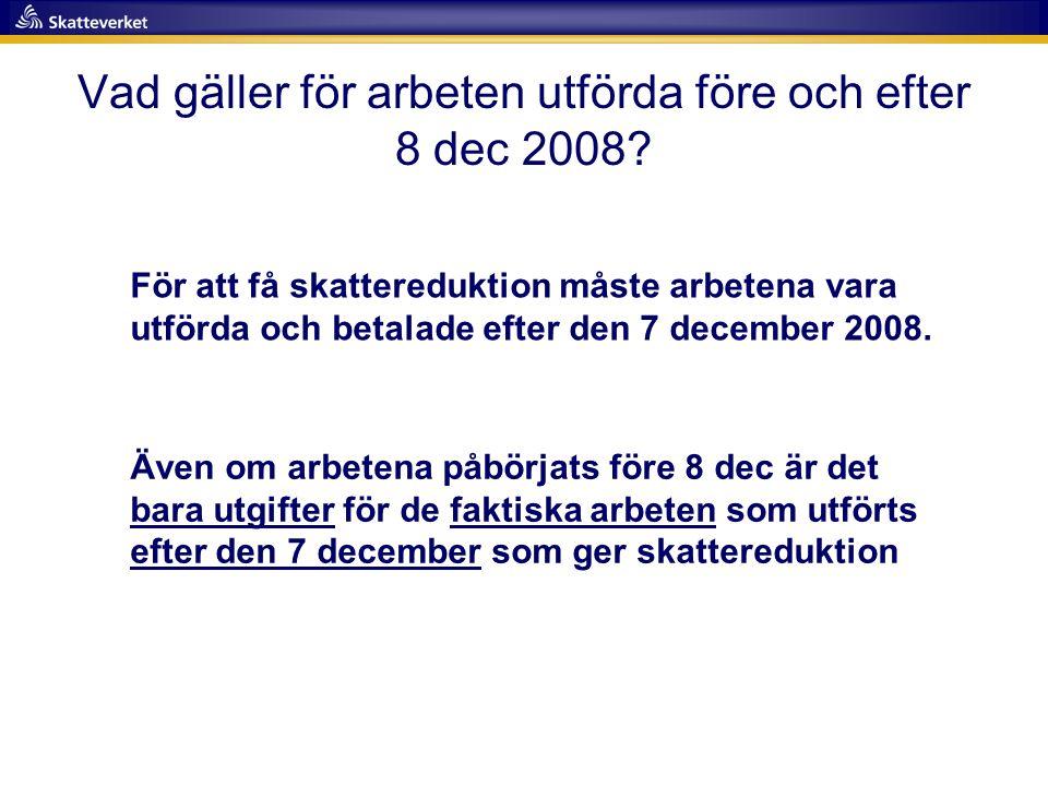 Vad gäller för arbeten utförda före och efter 8 dec 2008? För att få skattereduktion måste arbetena vara utförda och betalade efter den 7 december 200
