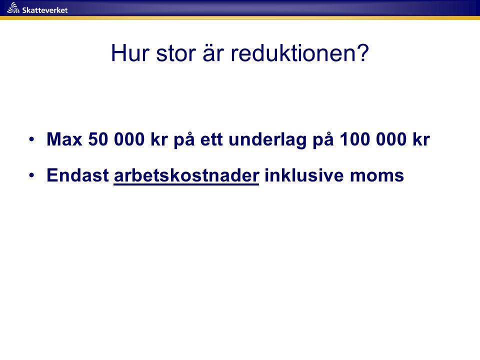 Hur stor är reduktionen? •Max 50 000 kr på ett underlag på 100 000 kr •Endast arbetskostnader inklusive moms
