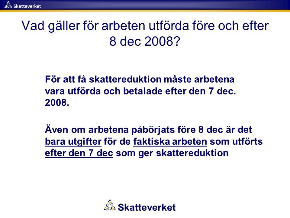 Vad gäller för arbeten utförda före och efter 8 dec 2008? För att få skattereduktion måste arbetena vara utförda och betalade efter den 7 dec. 2008. Ä