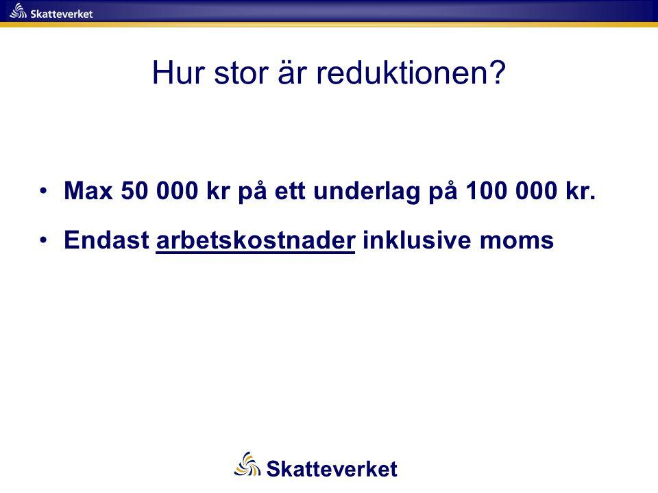Hur stor är reduktionen? •Max 50 000 kr på ett underlag på 100 000 kr. •Endast arbetskostnader inklusive moms Skatteverket