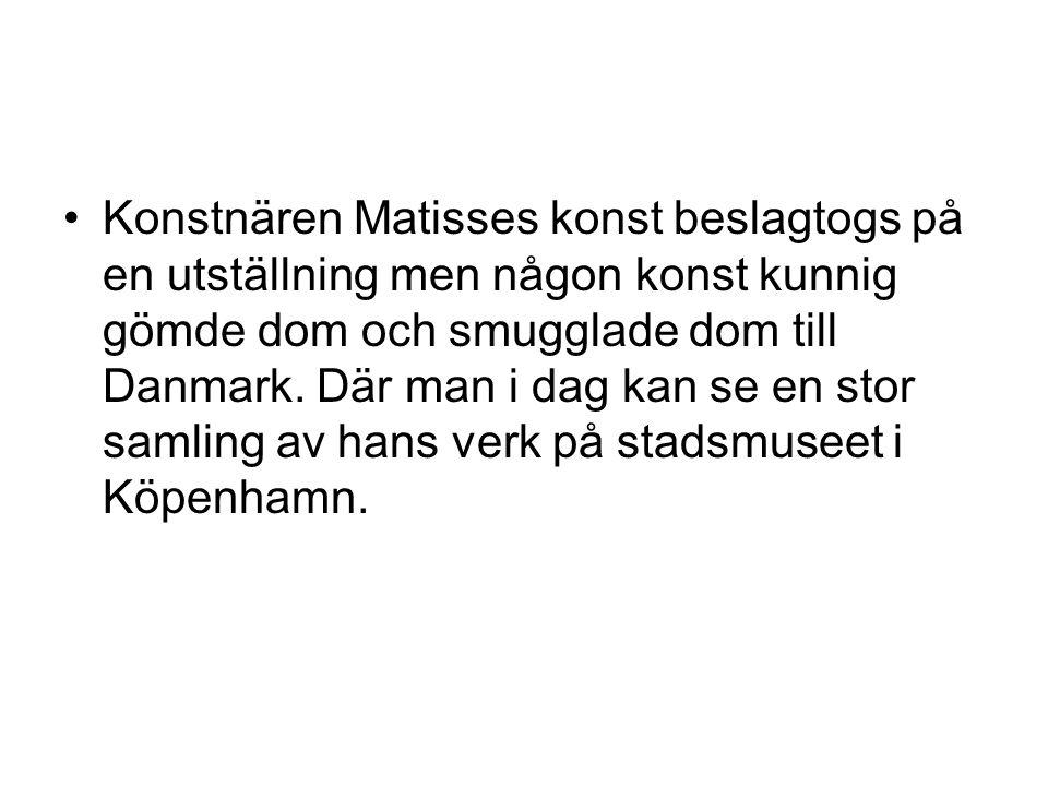 •Konstnären Matisses konst beslagtogs på en utställning men någon konst kunnig gömde dom och smugglade dom till Danmark. Där man i dag kan se en stor