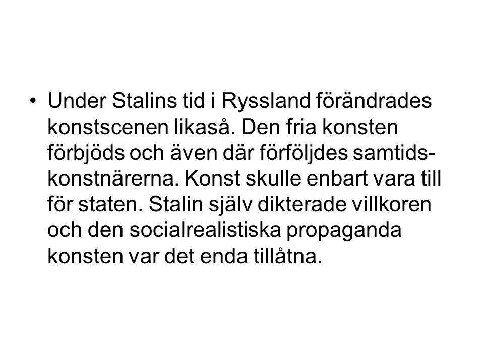 •Under Stalins tid i Ryssland förändrades konstscenen likaså. Den fria konsten förbjöds och även där förföljdes samtids- konstnärerna. Konst skulle en