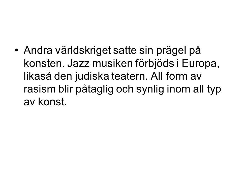 •Andra världskriget satte sin prägel på konsten. Jazz musiken förbjöds i Europa, likaså den judiska teatern. All form av rasism blir påtaglig och synl