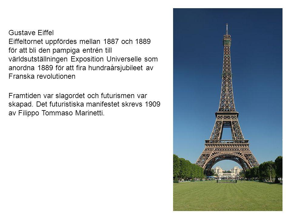 Gustave Eiffel Eiffeltornet uppfördes mellan 1887 och 1889 för att bli den pampiga entrén till världsutställningen Exposition Universelle som anordna 1889 för att fira hundraårsjubileet av Franska revolutionen Framtiden var slagordet och futurismen var skapad.