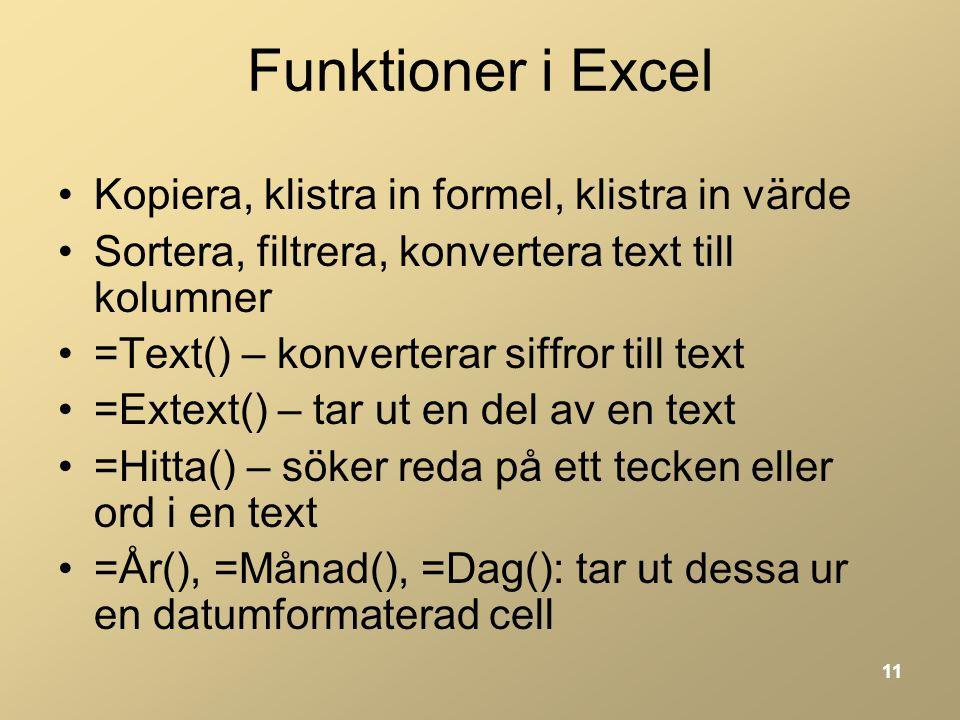 11 Funktioner i Excel •Kopiera, klistra in formel, klistra in värde •Sortera, filtrera, konvertera text till kolumner •=Text() – konverterar siffror till text •=Extext() – tar ut en del av en text •=Hitta() – söker reda på ett tecken eller ord i en text •=År(), =Månad(), =Dag(): tar ut dessa ur en datumformaterad cell