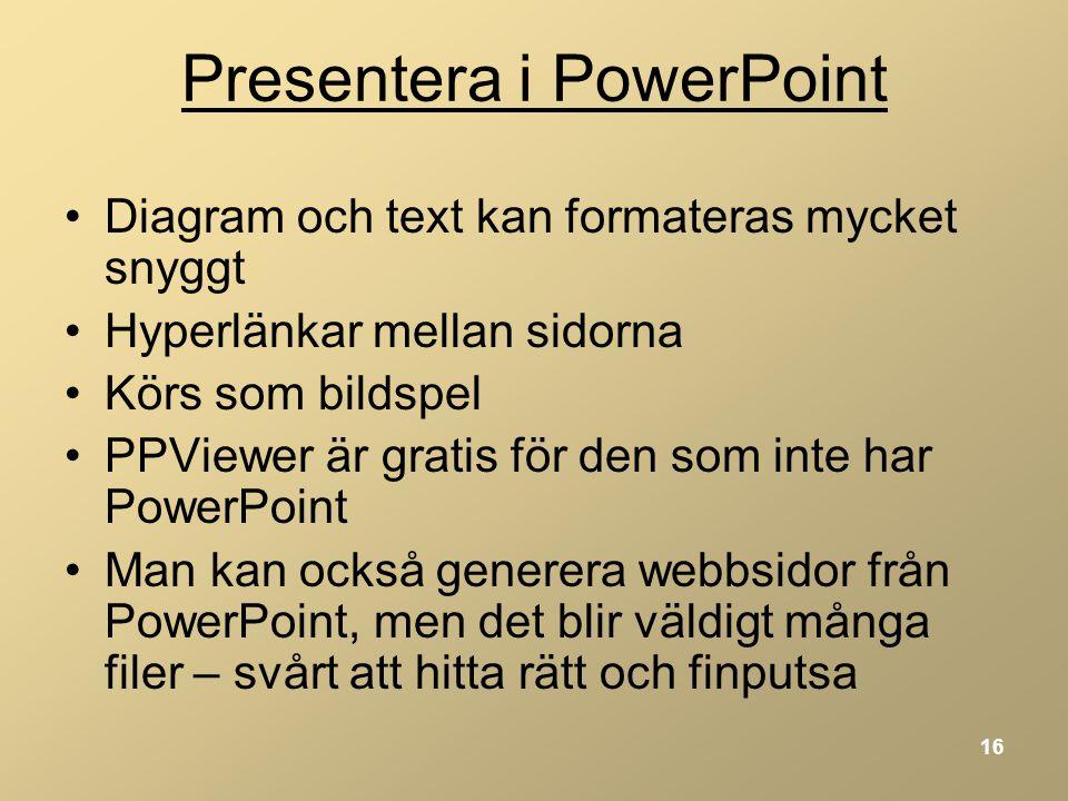 16 Presentera i PowerPoint •Diagram och text kan formateras mycket snyggt •Hyperlänkar mellan sidorna •Körs som bildspel •PPViewer är gratis för den som inte har PowerPoint •Man kan också generera webbsidor från PowerPoint, men det blir väldigt många filer – svårt att hitta rätt och finputsa