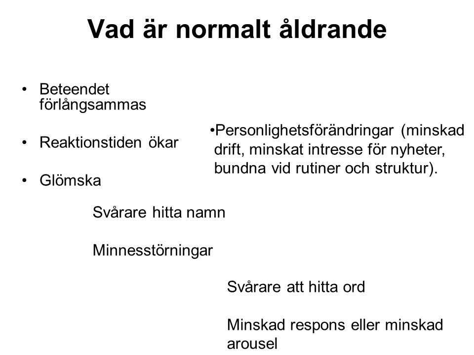 Vad är normalt åldrande •Beteendet förlångsammas •Reaktionstiden ökar •Glömska •Personlighetsförändringar (minskad drift, minskat intresse för nyheter