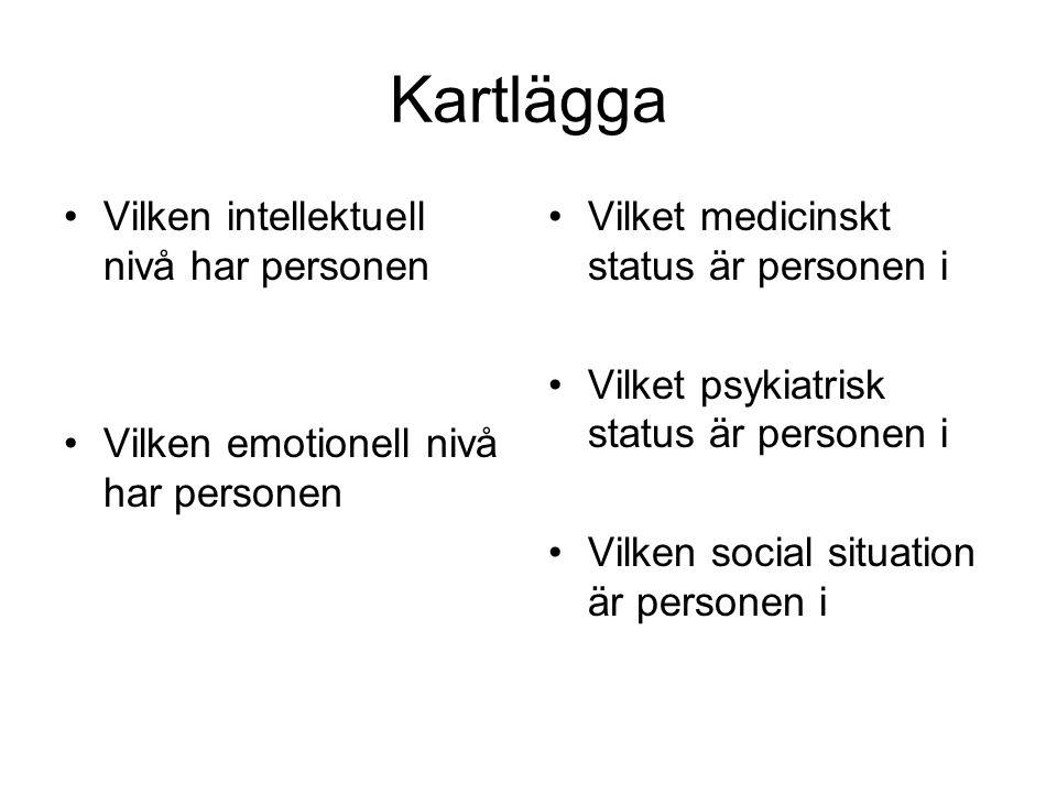 Kartlägga •Vilken intellektuell nivå har personen •Vilken emotionell nivå har personen •Vilket medicinskt status är personen i •Vilket psykiatrisk sta