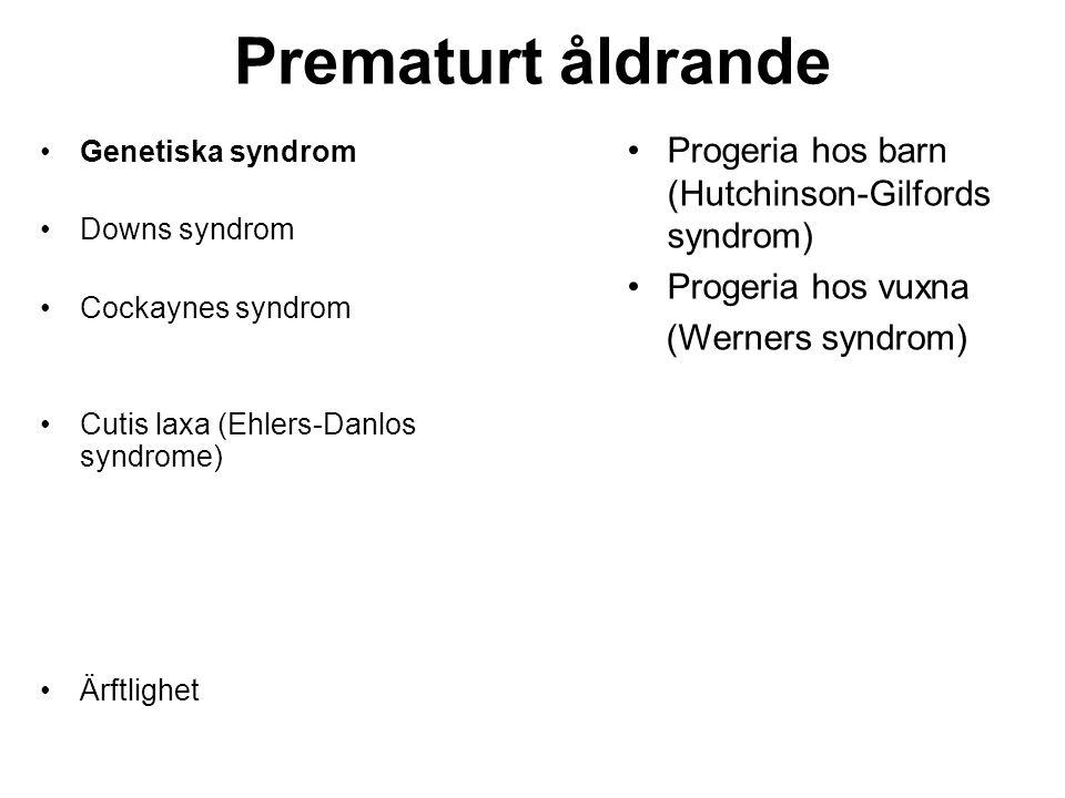 Prematurt åldrande •Genetiska syndrom •Downs syndrom •Cockaynes syndrom •Cutis laxa (Ehlers-Danlos syndrome) •Ärftlighet •Progeria hos barn (Hutchinso