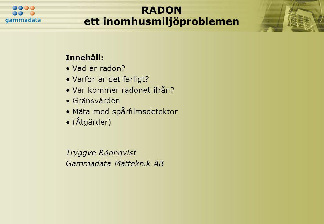 RADONHISTORIK • Slutet av 1500-talet: Hög frekvens av dödliga lungsjukdomar hos gruvarbetare (bergsjuka) • Slutet av 1800-talet: Bergsjukan identifierades som lungcancer • 1920-talet: Man började koppla ihop lungcancer hos gruvarbetare med radon.