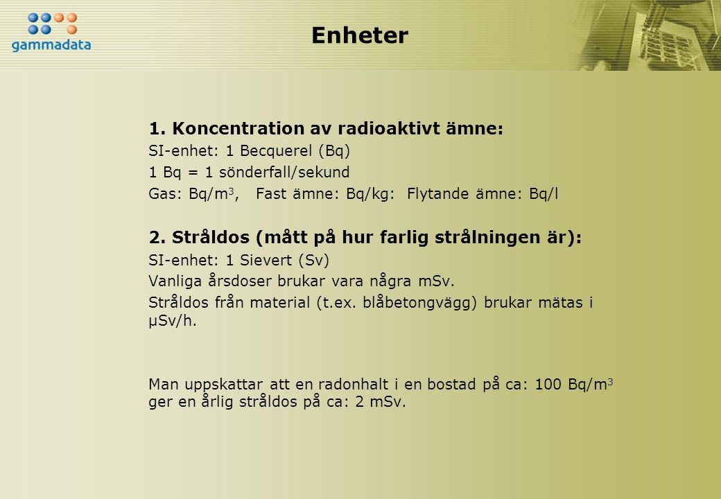 Enheter 1. Koncentration av radioaktivt ämne: SI-enhet: 1 Becquerel (Bq) 1 Bq = 1 sönderfall/sekund Gas: Bq/m 3, Fast ämne: Bq/kg: Flytande ämne: Bq/l