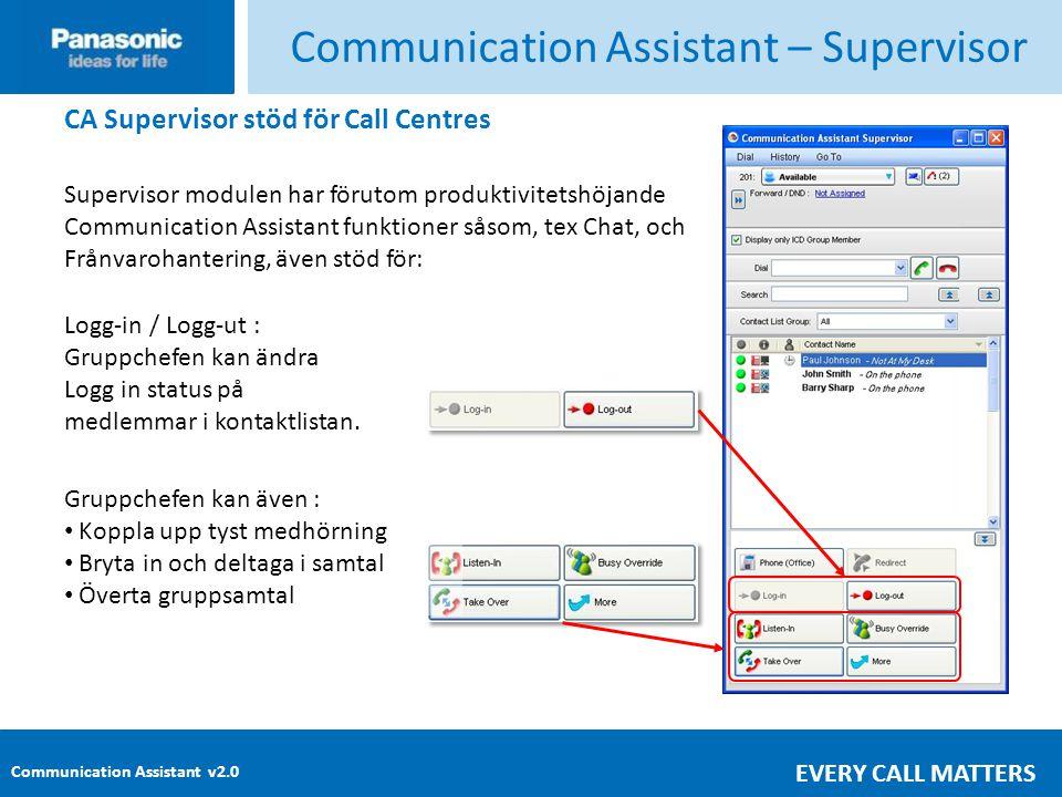 Communication Assistant v2.0 EVERY CALL MATTERS Communication Assistant – Supervisor CA Supervisor stöd för Call Centres Supervisor modulen har förutom produktivitetshöjande Communication Assistant funktioner såsom, tex Chat, och Frånvarohantering, även stöd för: Logg-in / Logg-ut : Gruppchefen kan ändra Logg in status på medlemmar i kontaktlistan.