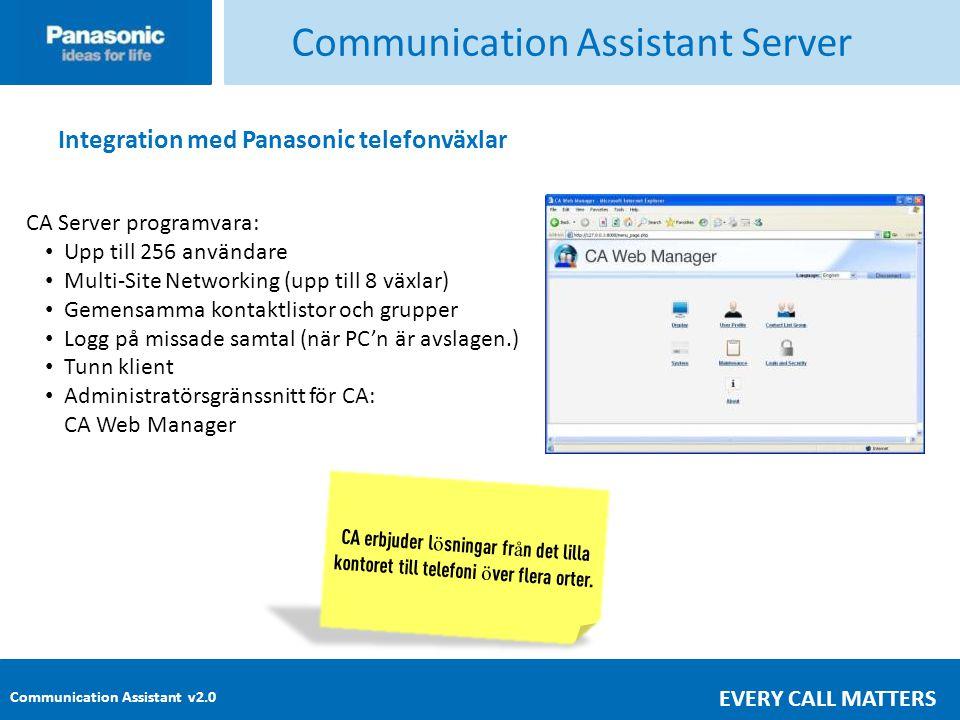 Communication Assistant v2.0 EVERY CALL MATTERS Communication Assistant Server Integration med Panasonic telefonväxlar CA Server programvara: • Upp till 256 användare • Multi-Site Networking (upp till 8 växlar) • Gemensamma kontaktlistor och grupper • Logg på missade samtal (när PC'n är avslagen.) • Tunn klient • Administratörsgränssnitt för CA: CA Web Manager CA erbjuder l ö sningar fr å n det lilla kontoret till telefoni ö ver flera orter.