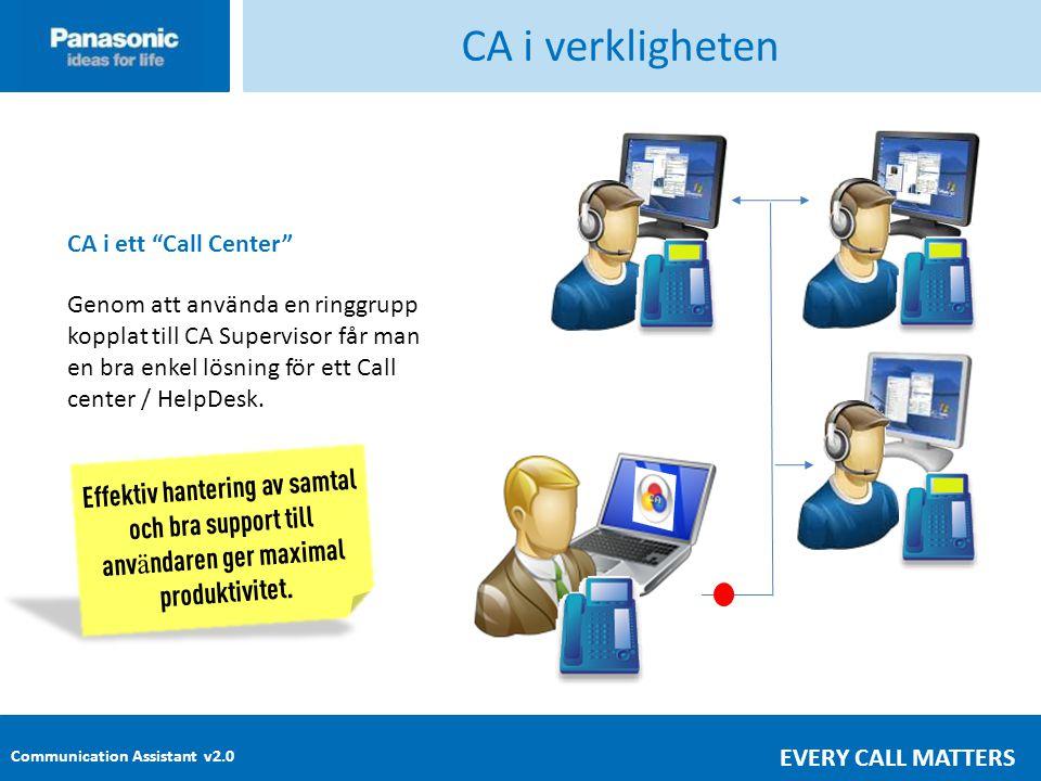 Communication Assistant v2.0 EVERY CALL MATTERS CA i verkligheten CA i ett Call Center Genom att använda en ringgrupp kopplat till CA Supervisor får man en bra enkel lösning för ett Call center / HelpDesk.