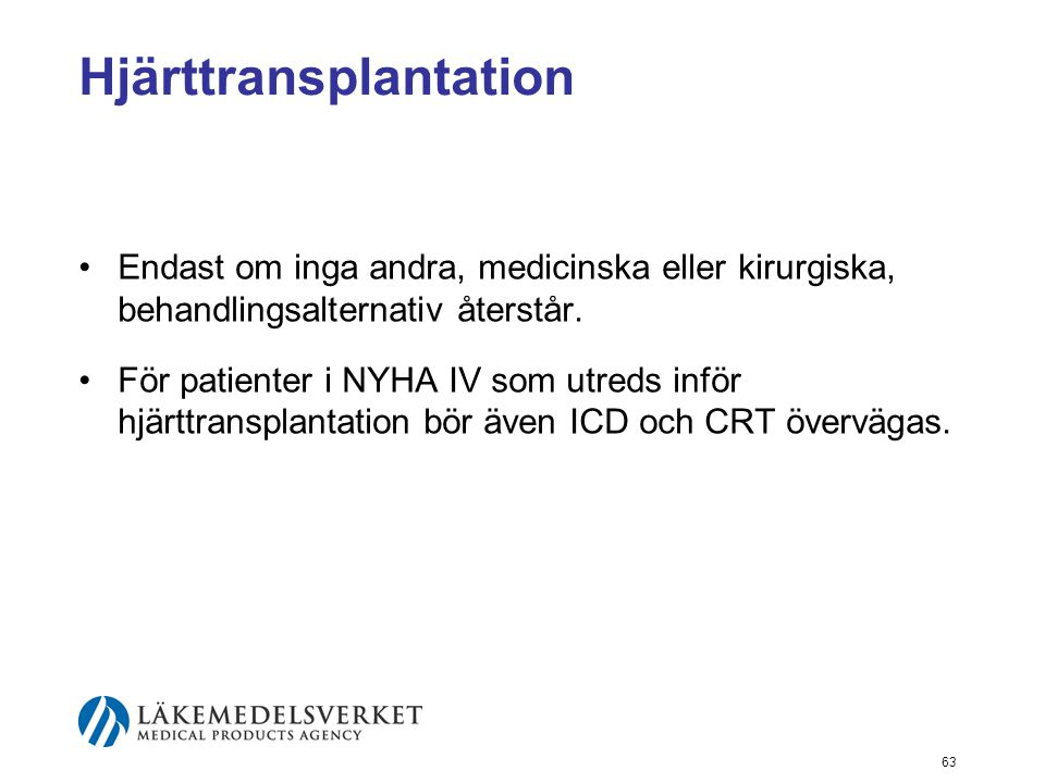 63 Hjärttransplantation •Endast om inga andra, medicinska eller kirurgiska, behandlingsalternativ återstår. •För patienter i NYHA IV som utreds inför