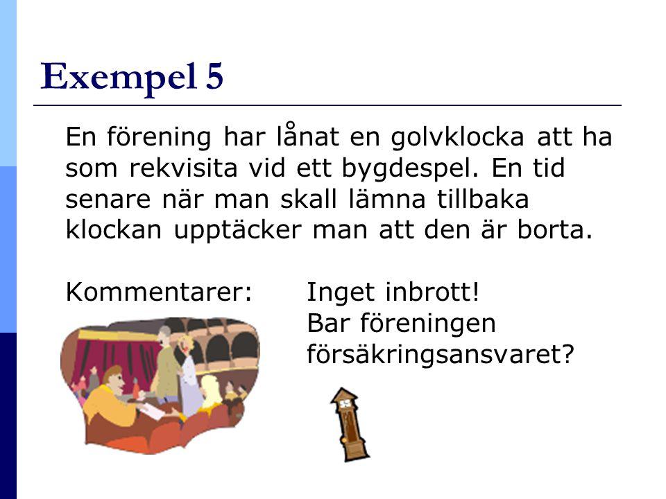 Exempel 5 En förening har lånat en golvklocka att ha som rekvisita vid ett bygdespel. En tid senare när man skall lämna tillbaka klockan upptäcker man