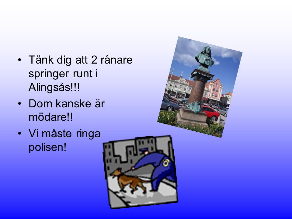 •Tänk dig att 2 rånare springer runt i Alingsås!!! •Dom kanske är mödare!! •Vi måste ringa polisen!