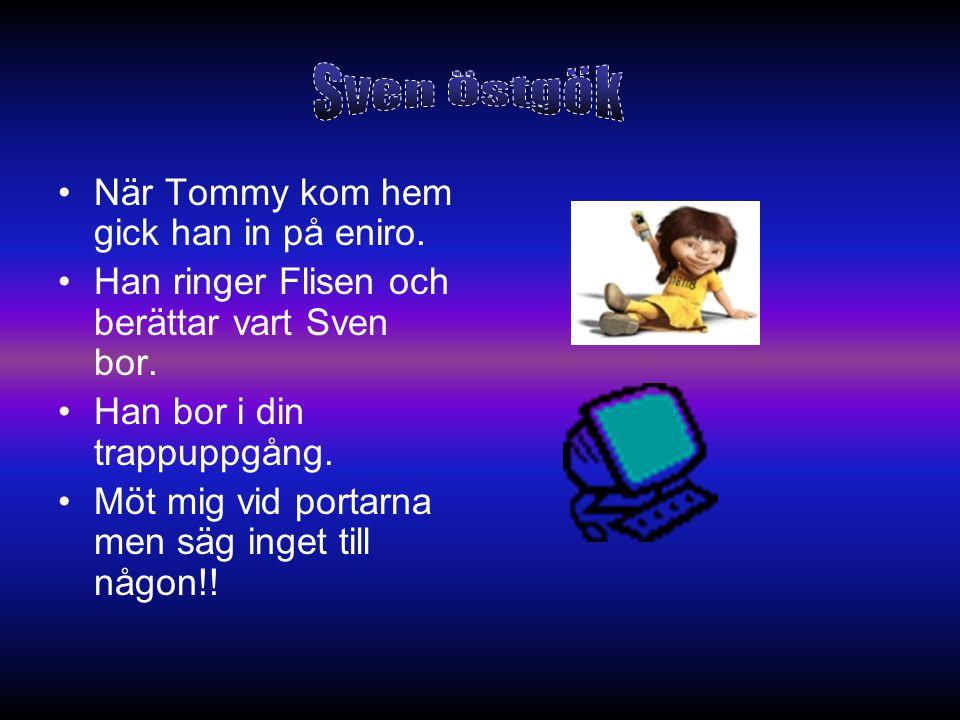 •När Tommy kom hem gick han in på eniro. •Han ringer Flisen och berättar vart Sven bor. •Han bor i din trappuppgång. •Möt mig vid portarna men säg ing