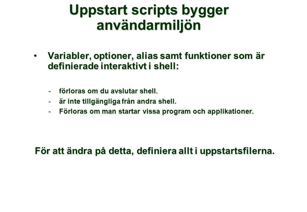 Uppstart scripts bygger användarmiljön •Variabler, optioner, alias samt funktioner som är definierade interaktivt i shell: -förloras om du avslutar sh