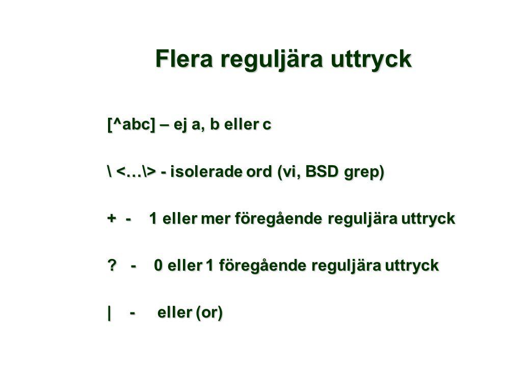 Flera reguljära uttryck [^abc] – ej a, b eller c \ - isolerade ord (vi, BSD grep) + - 1 eller mer föregående reguljära uttryck ? - 0 eller 1 föregåend
