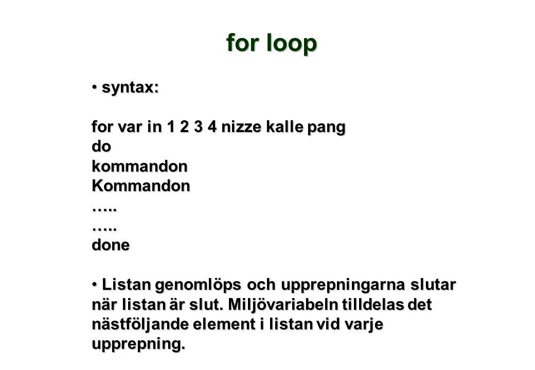 • syntax: for var in 1 2 3 4 nizze kalle pang dokommandonKommandon…..…..done • Listan genomlöps och upprepningarna slutar när listan är slut. Miljövar
