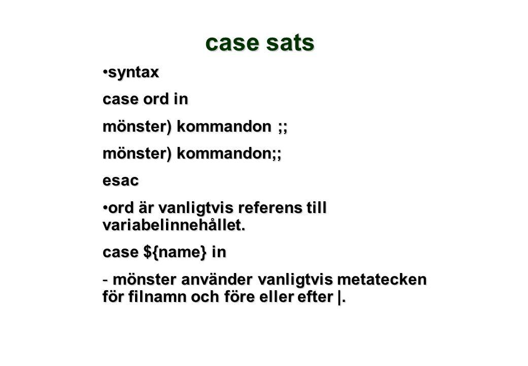 case sats •syntax case ord in mönster) kommandon ;; esac •ord är vanligtvis referens till variabelinnehållet. case ${name} in - mönster använder vanli