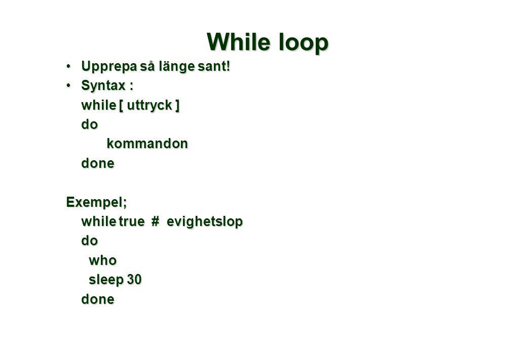 While loop •Upprepa så länge sant! •Syntax : while [ uttryck ] dokommandondoneExempel; while true # evighetslop do who who sleep 30 sleep 30done