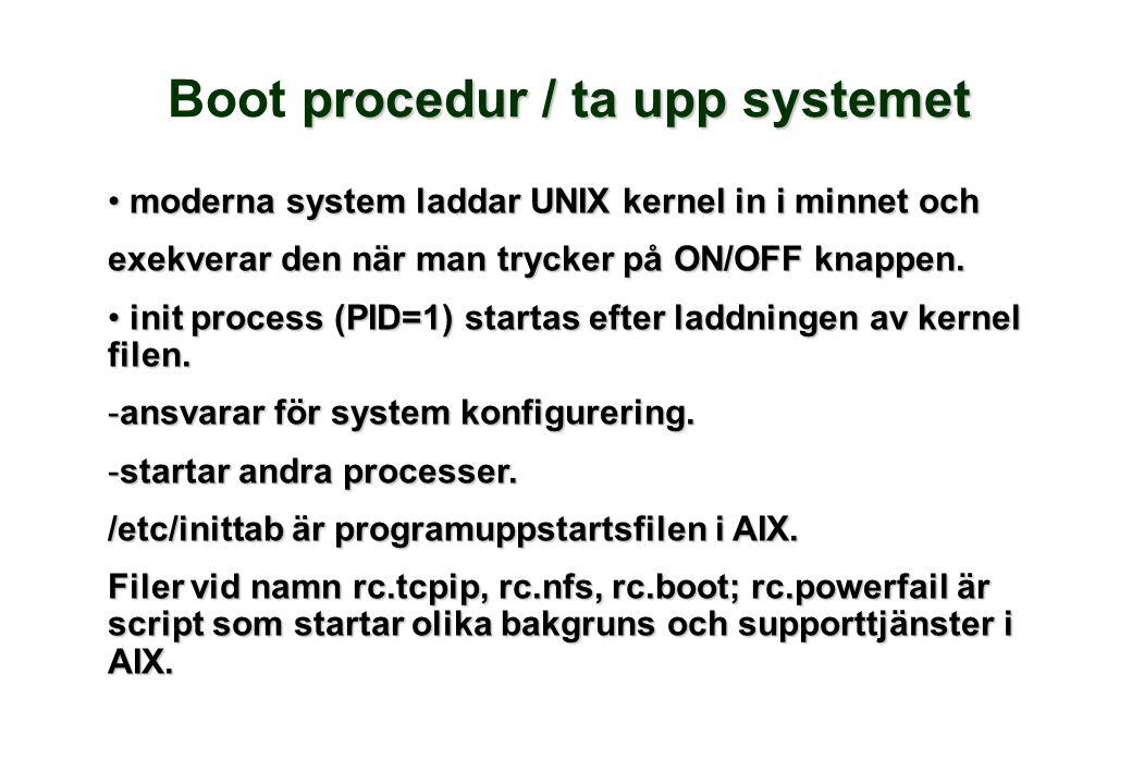 procedur / ta upp systemet Boot procedur / ta upp systemet • moderna system laddar UNIX kernel in i minnet och exekverar den när man trycker på ON/OFF