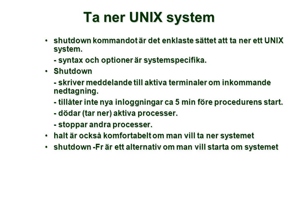 Ta ner UNIX system •shutdown kommandot är det enklaste sättet att ta ner ett UNIX system. - syntax och optioner är systemspecifika. •Shutdown - skrive