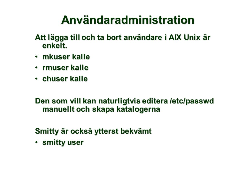 Användaradministration Att lägga till och ta bort användare i AIX Unix är enkelt. •mkuser kalle •rmuser kalle •chuser kalle Den som vill kan naturligt