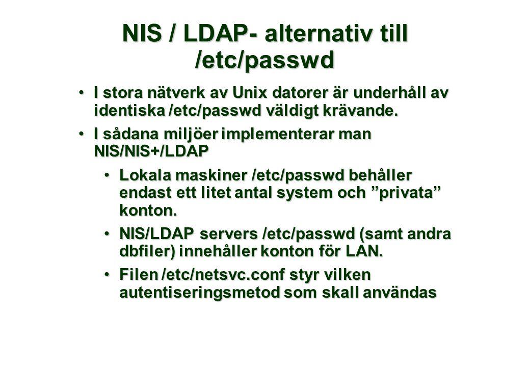 NIS / LDAP- alternativ till /etc/passwd •I stora nätverk av Unix datorer är underhåll av identiska /etc/passwd väldigt krävande. •I sådana miljöer imp