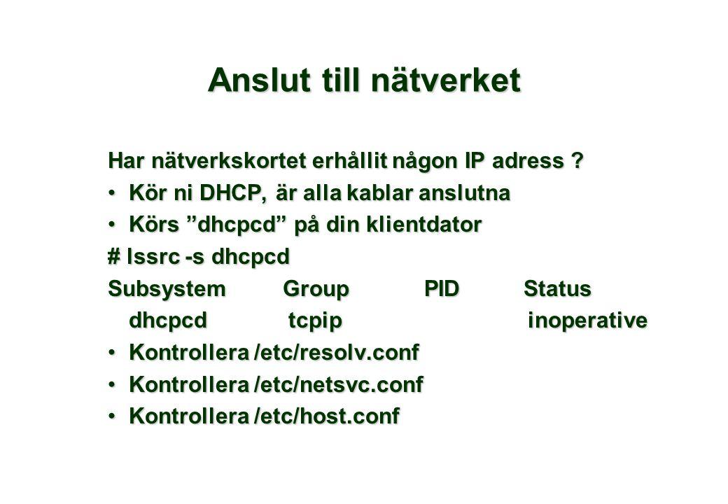 """Anslut till nätverket Har nätverkskortet erhållit någon IP adress ? •Kör ni DHCP, är alla kablar anslutna •Körs """"dhcpcd"""" på din klientdator # lssrc -s"""