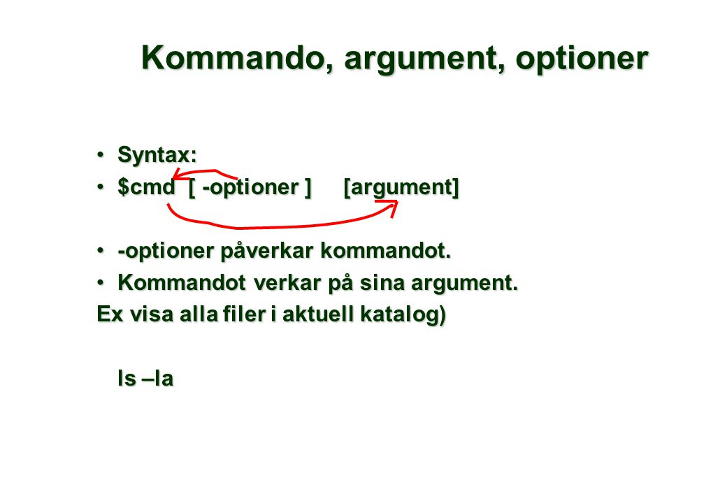 Kommando, argument, optioner •Syntax: •$cmd [ -optioner ] [argument] •-optioner påverkar kommandot.