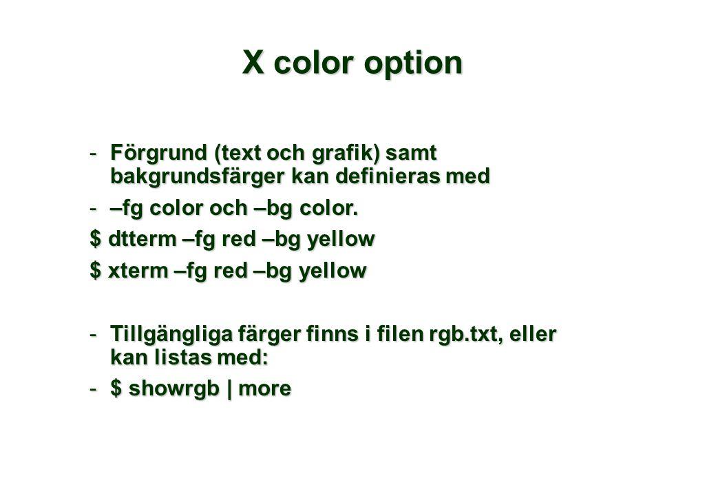 X color option -Förgrund (text och grafik) samt bakgrundsfärger kan definieras med -–fg color och –bg color. $ dtterm –fg red –bg yellow $ xterm –fg r
