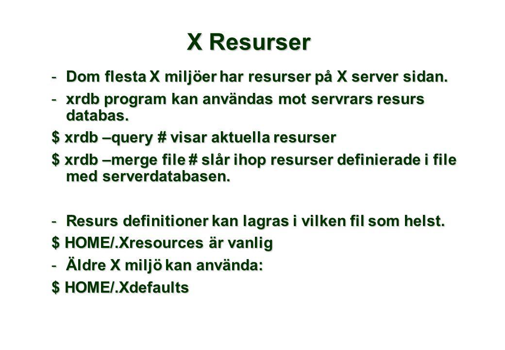 X Resurser -Dom flesta X miljöer har resurser på X server sidan. -xrdb program kan användas mot servrars resurs databas. $ xrdb –query # visar aktuell