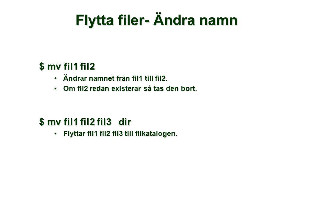 Flytta filer- Ändra namn $ mv fil1 fil2 •Ändrar namnet från fil1 till fil2. •Om fil2 redan existerar så tas den bort. $ mv fil1 fil2 fil3 dir •Flyttar