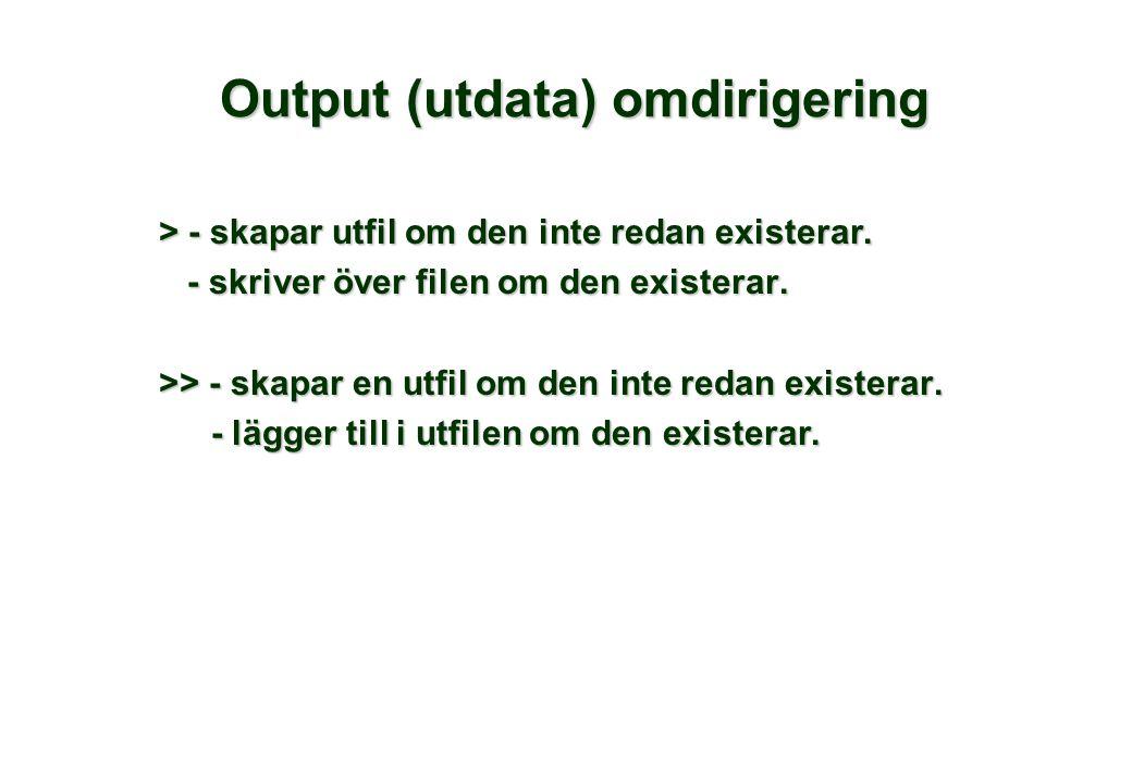 Output (utdata) omdirigering > - skapar utfil om den inte redan existerar. - skriver över filen om den existerar. - skriver över filen om den existera