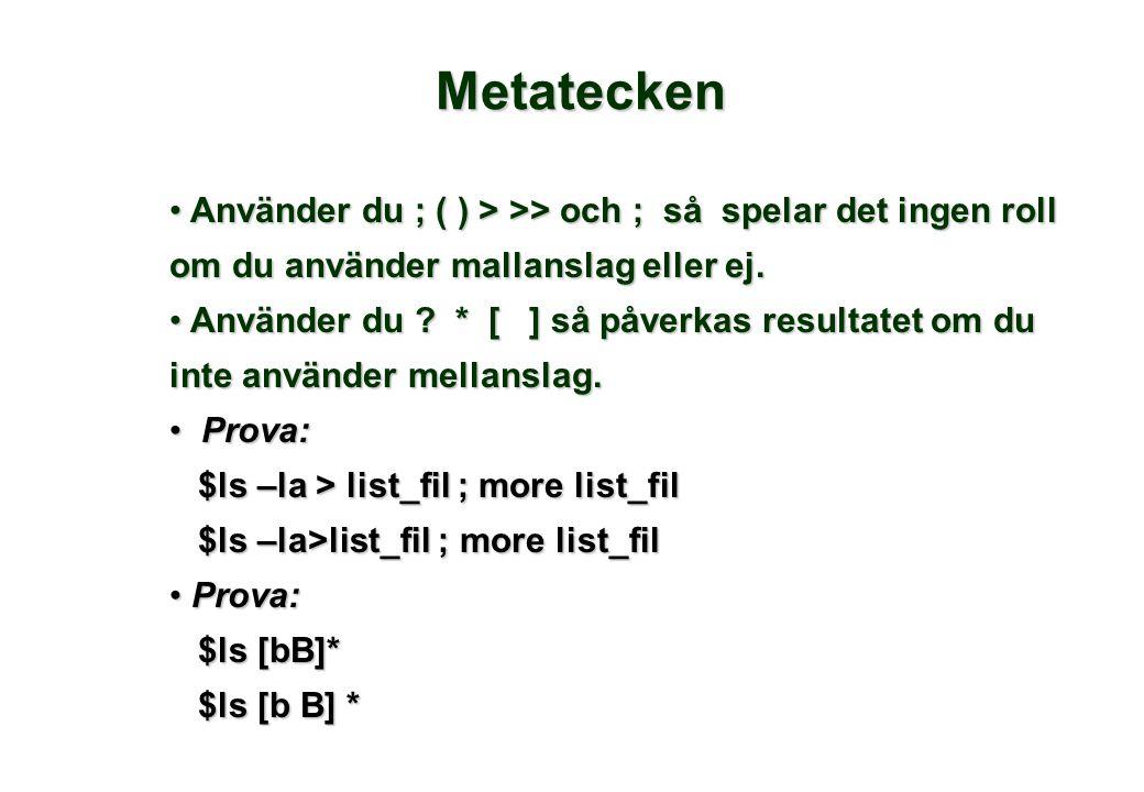Metatecken • Använder du ; ( ) > >> och ; så spelar det ingen roll om du använder mallanslag eller ej. • Använder du ? * [ ] så påverkas resultatet om