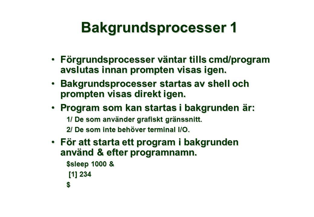 Bakgrundsprocesser 1 •Förgrundsprocesser väntar tills cmd/program avslutas innan prompten visas igen. •Bakgrundsprocesser startas av shell och prompte